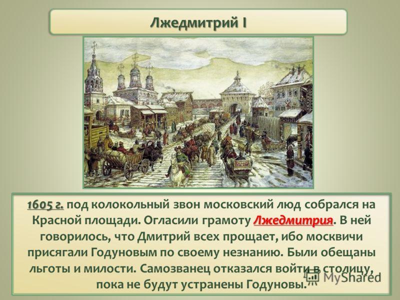 Лжедмитрий I 1605 г. Лжедмитрия 1605 г. под колокольный звон московский люд собрался на Красной площади. Огласили грамоту Лжедмитрия. В ней говорилось, что Дмитрий всех прощает, ибо москвичи присягали Годуновым по своему незнанию. Были обещаны льготы