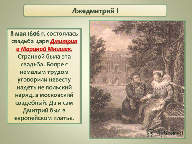 Лжедмитрий I 8 мая 1606 г. Дмитрия и Мариной Мнишек. 8 мая 1606 г. состоялась свадьба царя Дмитрия и Мариной Мнишек. Странной была эта свадьба. Бояре с немалым трудом уговорили невесту надеть не польский наряд, а московский свадебный. Да и сам Дмитри