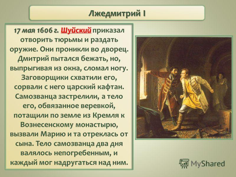 17 мая 1606 г. Шуйский 17 мая 1606 г. Шуйский приказал отворить тюрьмы и раздать оружие. Они проникли во дворец. Дмитрий пытался бежать, но, выпрыгивая из окна, сломал ногу. Заговорщики схватили его, сорвали с него царский кафтан. Самозванца застрели