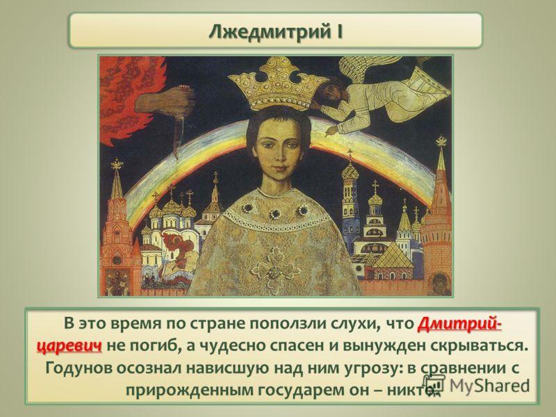 Лжедмитрий I Дмитрий- царевич В это время по стране поползли слухи, что Дмитрий- царевич не погиб, а чудесно спасен и вынужден скрываться. Годунов осознал нависшую над ним угрозу: в сравнении с прирожденным государем он – никто.
