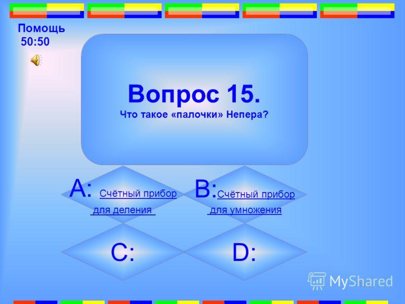 111 15. Вопрос 15. Что такое «палочки» Непера? B: Счётный прибор Счётный прибор для умножения D: Счётный прибор Счётный прибор для сложения А: Счётный прибор Счётный прибор для деления C: Счётный прибор Счётный прибор для вычитания Подсказка
