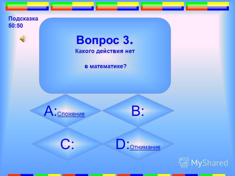 16 3. Вопрос 3. Какого действия нет в математике? B: Умножение Умножение А: Сложение Сложение C: Деление Деление D: Отнимание Отнимание Подсказка