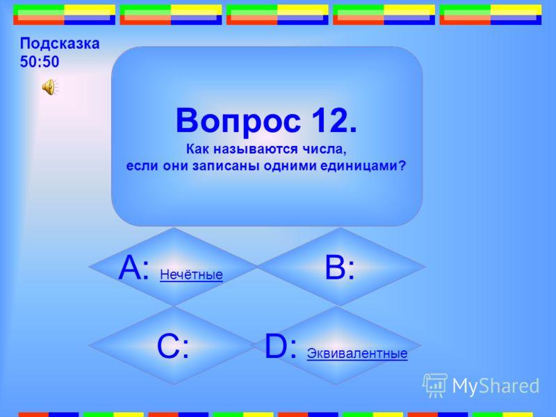 70 12. Вопрос 12. Как называются числа, если они записаны одними единицами? А: Нечётные Нечётные B: Простые Простые C: Составные Составные D: Эквивалентные Эквивалентные Подсказка