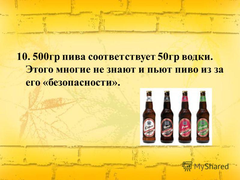 10. 500гр пива соответствует 50гр водки. Этого многие не знают и пьют пиво из за его «безопасности».