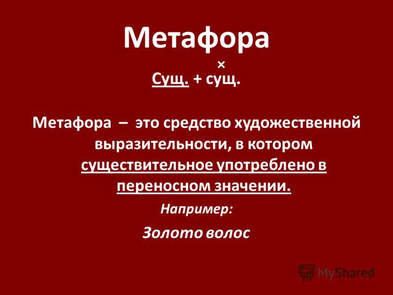 Метафора Сущ. + сущ. Метафора – это средство художественной выразительности, в котором существительное употреблено в переносном значении. Например: Золото волос