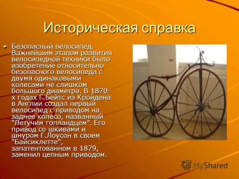 Историческая справка Безопасный велосипед. Важнейшим этапом развития велосипедной техники было изобретение относительно безопасного велосипеда с двумя одинаковыми колесами не слишком большого диаметра. В 1870- х годах Г.Бейтс из Кройдена в Англии соз