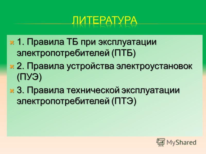 1. Правила ТБ при эксплуатации электропотребителей (ПТБ) 1. Правила ТБ при эксплуатации электропотребителей (ПТБ) 2. Правила устройства электроустановок (ПУЭ) 2. Правила устройства электроустановок (ПУЭ) 3. Правила технической эксплуатации электропот