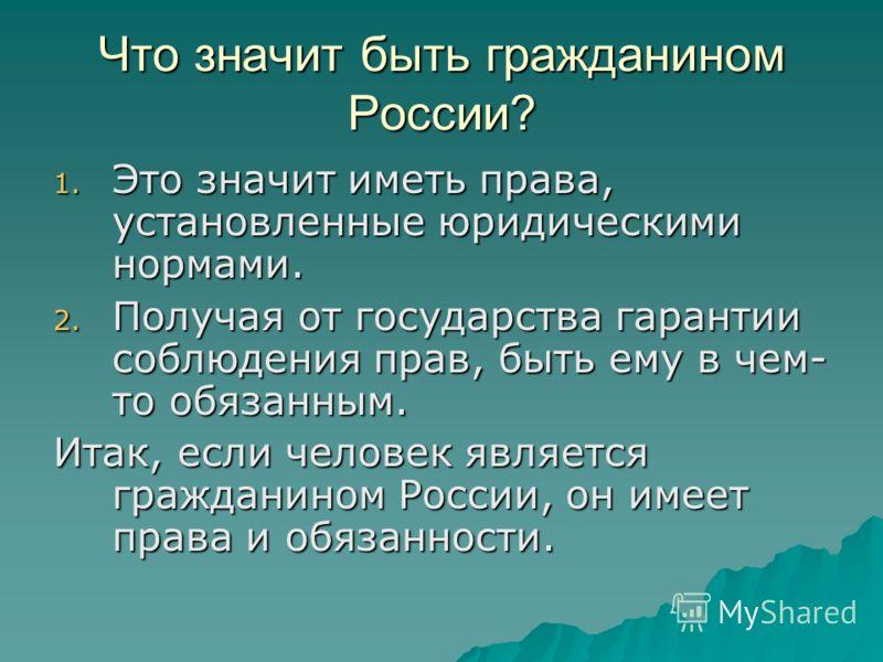 Что значит быть гражданином России? 1. Это значит иметь права, установленные юридическими нормами. 2. Получая от государства гарантии соблюдения прав, быть ему в чем- то обязанным. Итак, если человек является гражданином России, он имеет права и обяз
