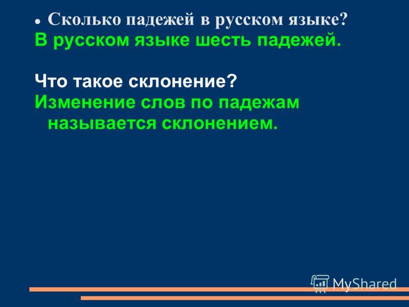 Сколько падежей в русском языке? В русском языке шесть падежей. Что такое склонение? Изменение слов по падежам называется склонением.