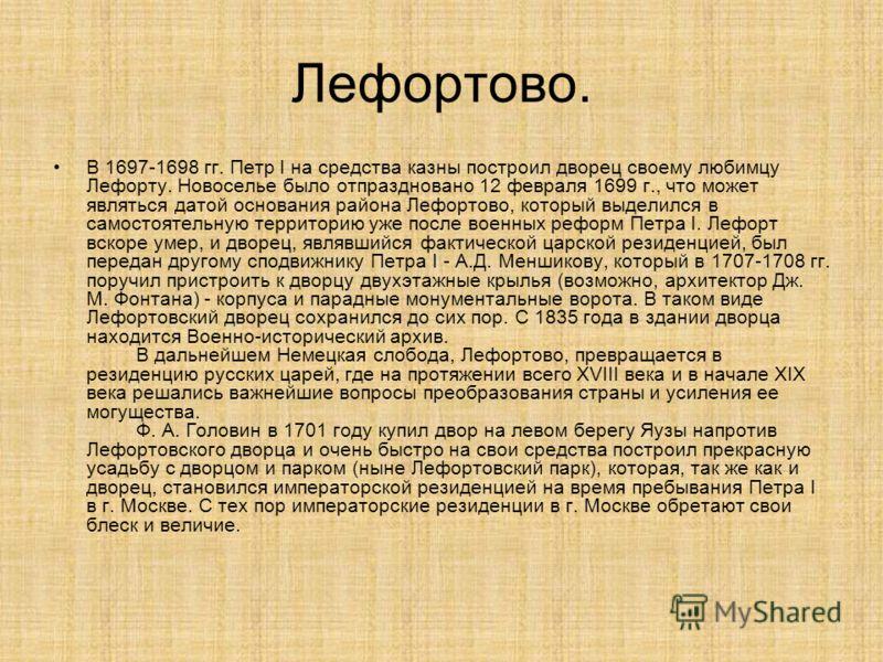 Лефортово. В 1697-1698 гг. Петр I на средства казны построил дворец своему любимцу Лефорту. Новоселье было отпраздновано 12 февраля 1699 г., что может являться датой основания района Лефортово, который выделился в самостоятельную территорию уже после