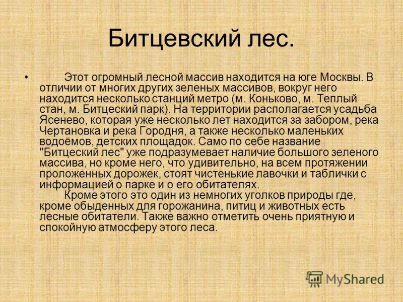 Битцевский лес. Этот огромный лесной массив находится на юге Москвы. В отличии от многих других зеленых массивов, вокруг него находится несколько станций метро (м. Коньково, м. Теплый стан, м. Битцеский парк). На территории располагается усадьба Ясен