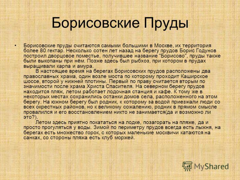 Борисовские Пруды Борисовские пруды считаются самыми большими в Москве, их территория более 80 гектар. Несколько сотен лет назад на берегу прудов Борис Годунов построил дворцовое поместье, получившее название
