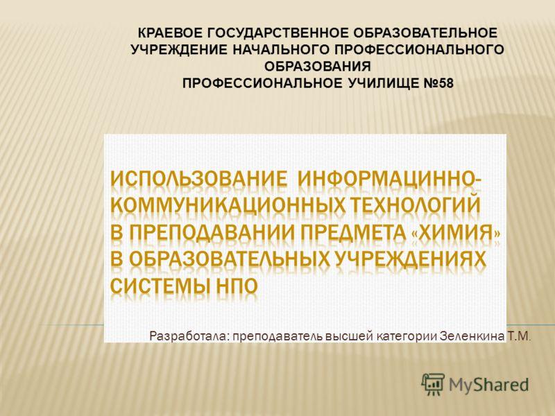 Разработала: преподаватель высшей категории Зеленкина Т.М. КРАЕВОЕ ГОСУДАРСТВЕННОЕ ОБРАЗОВАТЕЛЬНОЕ УЧРЕЖДЕНИЕ НАЧАЛЬНОГО ПРОФЕССИОНАЛЬНОГО ОБРАЗОВАНИЯ ПРОФЕССИОНАЛЬНОЕ УЧИЛИЩЕ 58