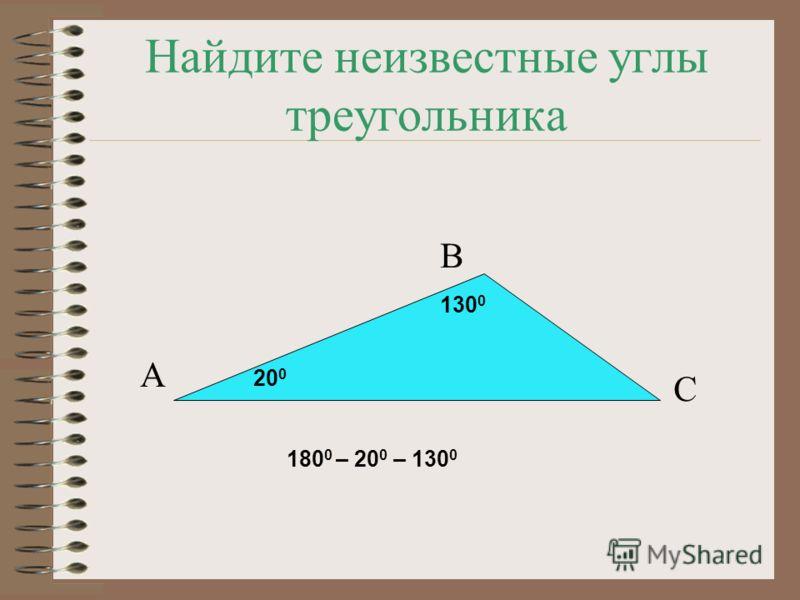 Найдите неизвестные углы треугольника А В С 130 0 20 0 180 0 – 20 0 – 130 0