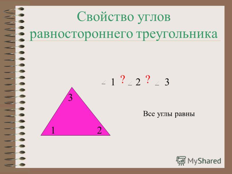 Свойство углов равностороннего треугольника 12 3 123 ?? Все углы равны