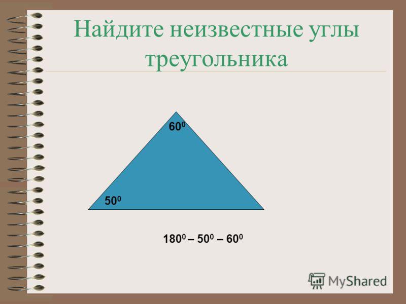 Найдите неизвестные углы треугольника 50 0 60 0 180 0 – 50 0 – 60 0