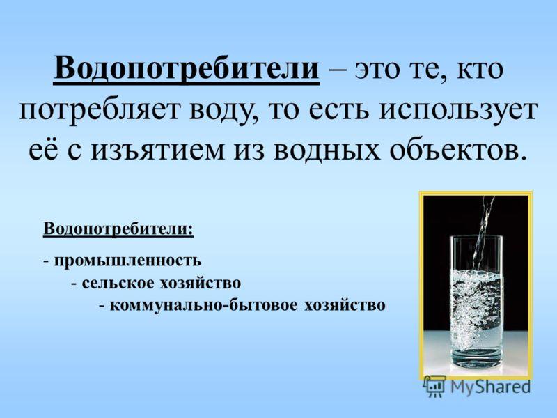 Водопотребители – это те, кто потребляет воду, то есть использует её с изъятием из водных объектов. Водопотребители: - промышленность - сельское хозяйство - коммунально-бытовое хозяйство