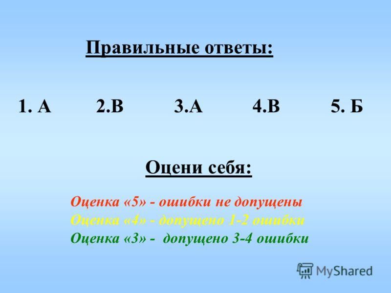 Правильные ответы: Оцени себя: Оценка «5» - ошибки не допущены Оценка «4» - допущено 1-2 ошибки Оценка «3» - допущено 3-4 ошибки 1.А2.В3.А4.В5. Б
