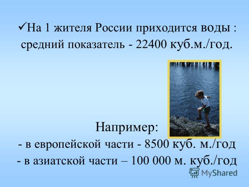 На 1 жителя России приходится воды : средний показатель - 22400 куб.м./год. Например: - в европейской части - 8500 куб. м./год - в азиатской части – 100 000 м. куб./год