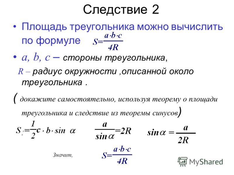 Следствие 2 Площадь треугольника можно вычислить по формуле a, b, c – стороны треугольника, R – радиус окружности, описанной около треугольника. ( докажите самостоятельно, используя теорему о площади треугольника и следствие из теоремы синусов ) Знач