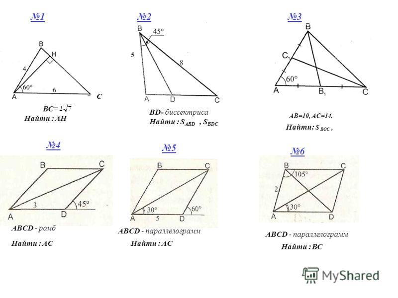 5 С ВС= Найти : АН BD- биссектриса ABСD - ромб Найти : S ABD, S BDC AB=10, AC=14. Найти: S BOC, Найти : АС Найти : ВС ABСD - параллелограмм 123 4 5 6