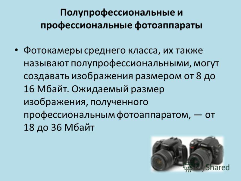 Полупрофессиональные и профессиональные фотоаппараты Фотокамеры среднего класса, их также называют полупрофессиональными, могут создавать изображения размером от 8 до 16 Мбайт. Ожидаемый размер изображения, полученного профессиональным фотоаппаратом,