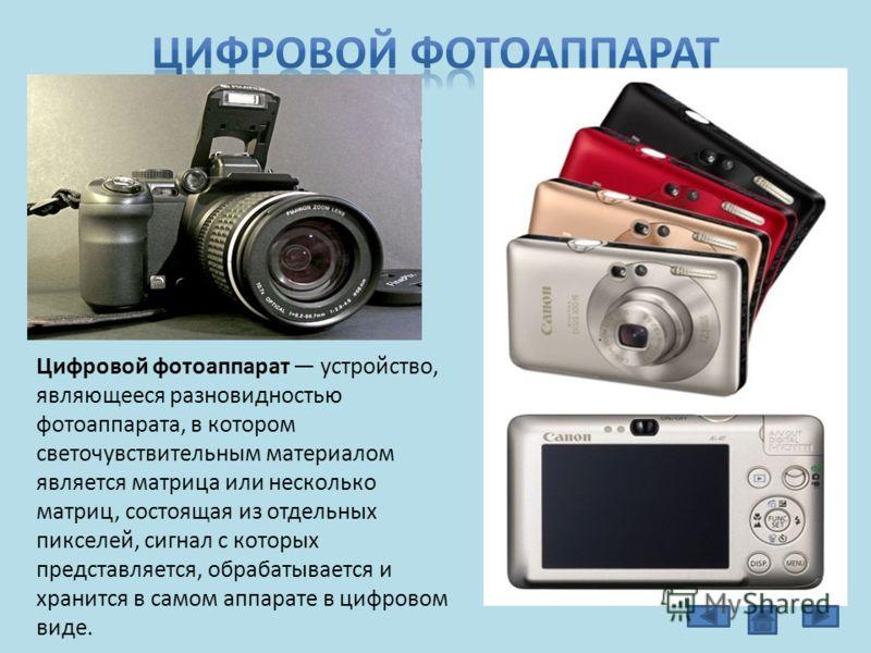 Цифровой фотоаппарат устройство, являющееся разновидностью фотоаппарата, в котором светочувствительным материалом является матрица или несколько матриц, состоящая из отдельных пикселей, сигнал с которых представляется, обрабатывается и хранится в сам