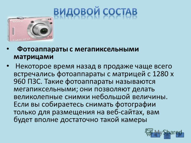 Фотоаппараты с мегапиксельными матрицами Некоторое время назад в продаже чаще всего встречались фотоаппараты с матрицей с 1280 х 960 ПЗС. Такие фотоаппараты называются мегапиксельными; они позволяют делать великолепные снимки небольшой величины. Если