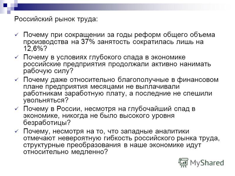 Российский рынок труда: Почему при сокращении за годы реформ общего объема производства на 37% занятость сократилась лишь на 12,6%? Почему в условиях глубокого спада в экономике российские предприятия продолжали активно нанимать рабочую силу? Почему