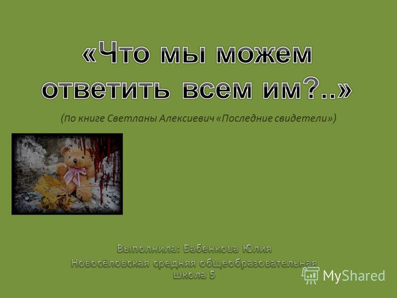(п о книге Светланы Алексиевич «Последние свидетели» )
