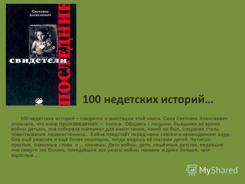 100 недетских историй… 100 недетских историй – говорится в аннотации этой книги. Сама Светлана Алексиевич отмечала, что жанр произведения – голоса. Общаясь с людьми, бывшими во время войны детьми, она собирала материал для книги таким, какой он был,