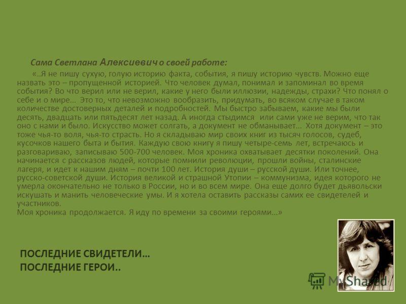 ПОСЛЕДНИЕ СВИДЕТЕЛИ… ПОСЛЕДНИЕ ГЕРОИ.. Сама Светлана Алексиевич о своей работе: «..Я не пишу сухую, голую историю факта, события, я пишу историю чувств. Можно еще назвать это – пропущенной историей. Что человек думал, понимал и запоминал во время соб
