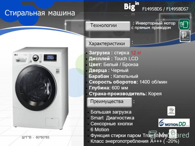 Стиральная машина Загрузка : стирка 12 кг Дисплей : Touch LCD Цвет: Белый / Бронза Дверца : Черный Барабан : Капельный Скорость оборотов: 1400 об/мин Глубина: 600 мм Страна-производитель: Корея F1495BDS / F1495BDS7 Преимущества Технологии Характерист