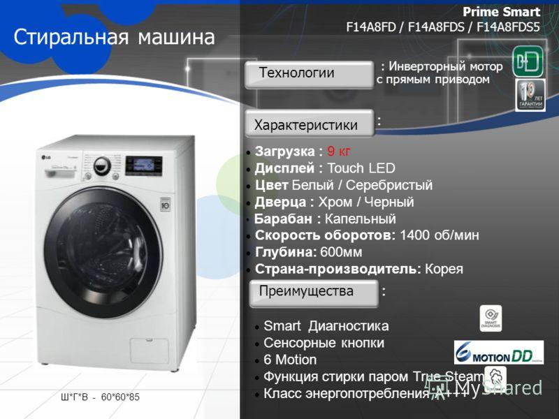 Стиральная машина Загрузка : 9 кг Дисплей : Touch LED Цвет Белый / Серебристый Дверца : Хром / Черный Барабан : Капельный Скорость оборотов: 1400 об/мин Глубина: 600мм Страна-производитель: Корея Prime Smart F14A8FD / F14A8FDS / F14A8FDS5 Преимуществ