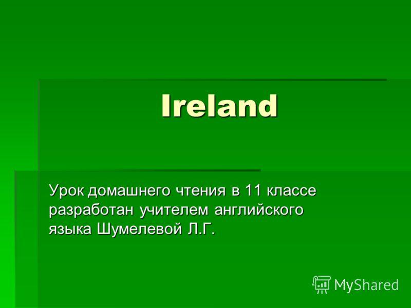 Ireland Урок домашнего чтения в 11 классе разработан учителем английского языка Шумелевой Л.Г.