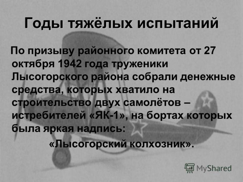 Годы тяжёлых испытаний По призыву районного комитета от 27 октября 1942 года труженики Лысогорского района собрали денежные средства, которых хватило на строительство двух самолётов – истребителей «ЯК-1», на бортах которых была яркая надпись: «Лысого
