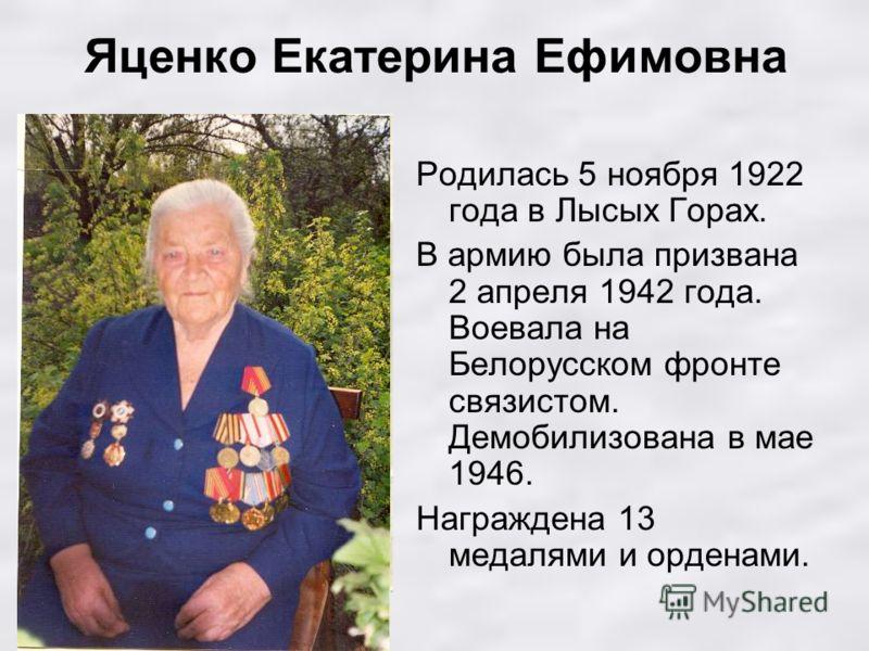 Яценко Екатерина Ефимовна Родилась 5 ноября 1922 года в Лысых Горах. В армию была призвана 2 апреля 1942 года. Воевала на Белорусском фронте связистом. Демобилизована в мае 1946. Награждена 13 медалями и орденами.
