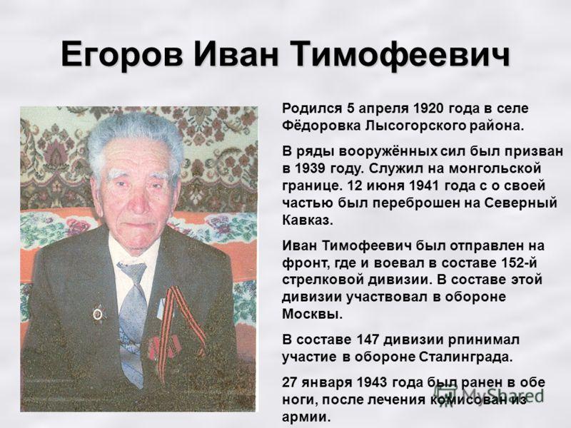 Егоров Иван Тимофеевич Родился 5 апреля 1920 года в селе Фёдоровка Лысогорского района. В ряды вооружённых сил был призван в 1939 году. Служил на монгольской границе. 12 июня 1941 года с о своей частью был переброшен на Северный Кавказ. Иван Тимофеев