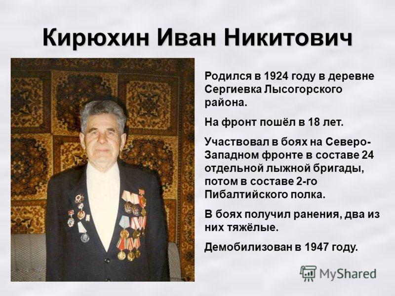 Кирюхин Иван Никитович Родился в 1924 году в деревне Сергиевка Лысогорского района. На фронт пошёл в 18 лет. Участвовал в боях на Северо- Западном фронте в составе 24 отдельной лыжной бригады, потом в составе 2-го Пибалтийского полка. В боях получил