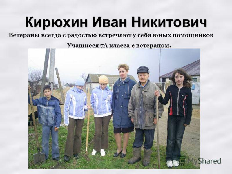 Кирюхин Иван Никитович Ветераны всегда с радостью встречают у себя юных помощников Учащиеся 7А класса с ветераном.