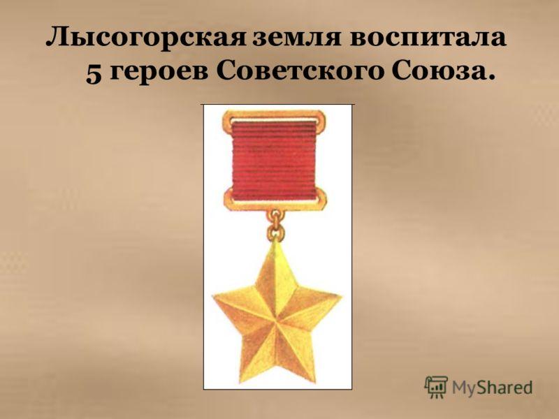 Лысогорская земля воспитала 5 героев Советского Союза.