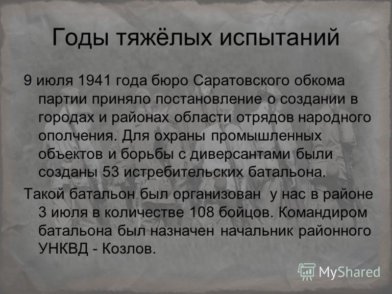 Годы тяжёлых испытаний 9 июля 1941 года бюро Саратовского обкома партии приняло постановление о создании в городах и районах области отрядов народного ополчения. Для охраны промышленных объектов и борьбы с диверсантами были созданы 53 истребительских
