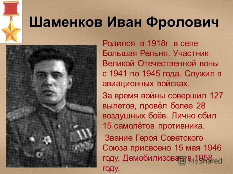 Шаменков Иван Фролович Родился в 1918г в селе Большая Рельня. Участник Великой Отечественной воны с 1941 по 1945 года. Служил в авиационных войсках. За время войны совершил 127 вылетов, провёл более 28 воздушных боёв. Лично сбил 15 самолётов противни