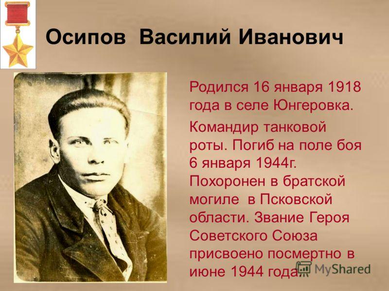 Осипов Василий Иванович Родился 16 января 1918 года в селе Юнгеровка. Командир танковой роты. Погиб на поле боя 6 января 1944г. Похоронен в братской могиле в Псковской области. Звание Героя Советского Союза присвоено посмертно в июне 1944 года.