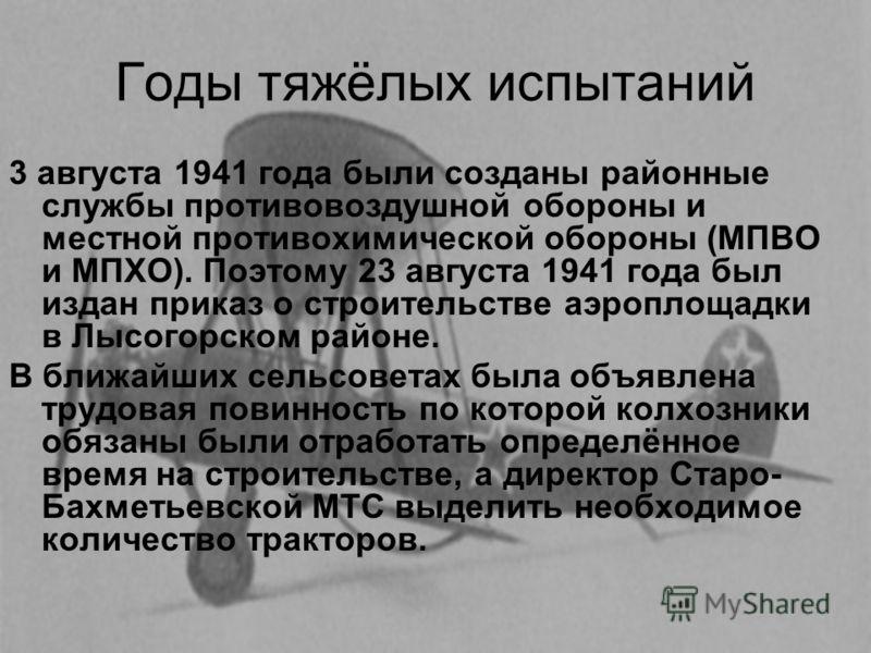 Годы тяжёлых испытаний 3 августа 1941 года были созданы районные службы противовоздушной обороны и местной противохимической обороны (МПВО и МПХО). Поэтому 23 августа 1941 года был издан приказ о строительстве аэроплощадки в Лысогорском районе. В бли