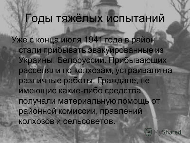 Годы тяжёлых испытаний Уже с конца июля 1941 года в район стали прибывать эвакуированные из Украины, Белоруссии. Прибывающих расселяли по колхозам, устраивали на различные работы. Граждане, не имеющие какие-либо средства получали материальную помощь