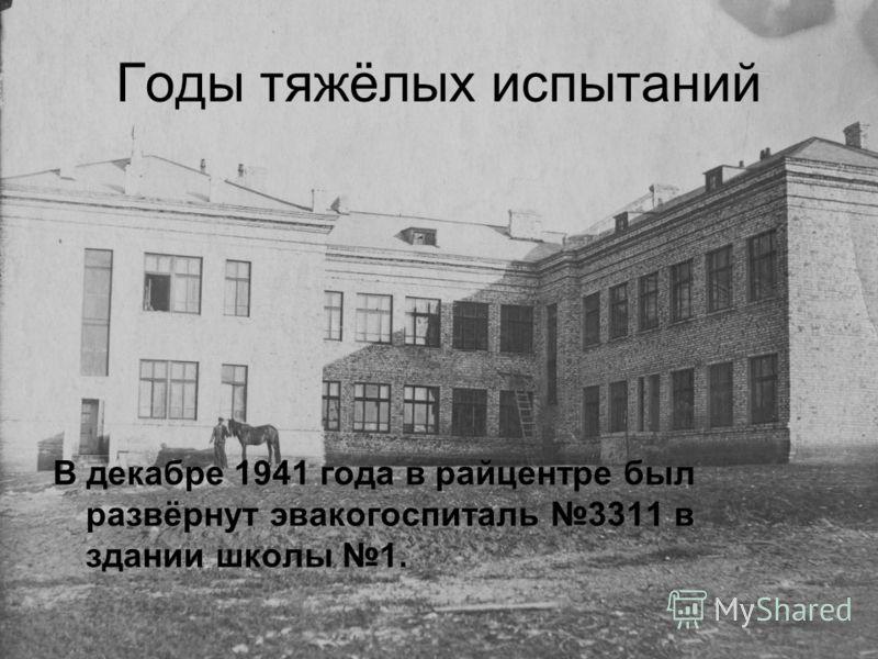 Годы тяжёлых испытаний В декабре 1941 года в райцентре был развёрнут эвакогоспиталь 3311 в здании школы 1.