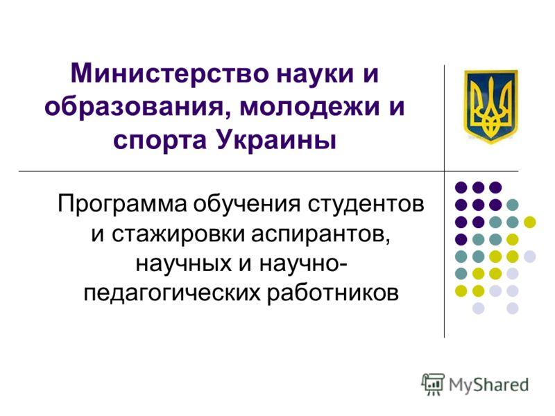 Министерство науки и образования, молодежи и спорта Украины Программа обучения студентов и стажировки аспирантов, научных и научно- педагогических работников