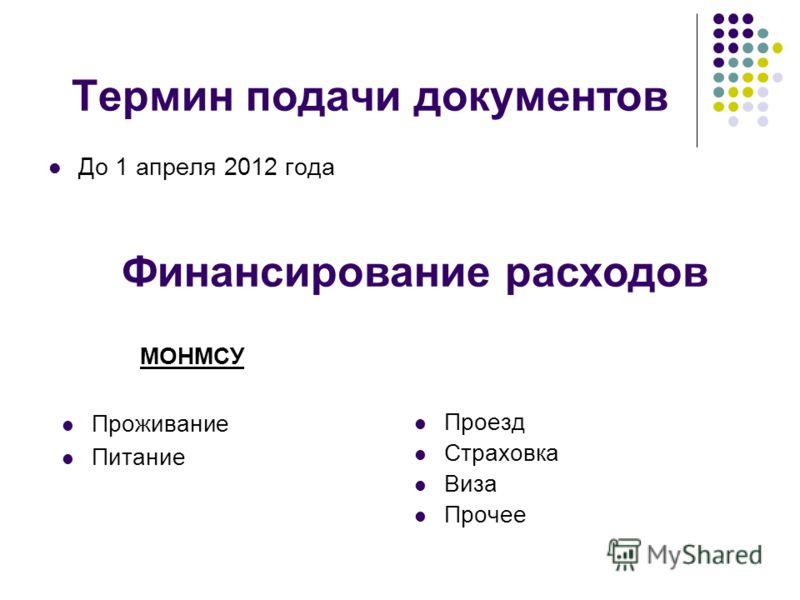 Термин подачи документов До 1 апреля 2012 года Проезд Страховка Виза Прочее Финансирование расходов МОНМСУ Проживание Питание