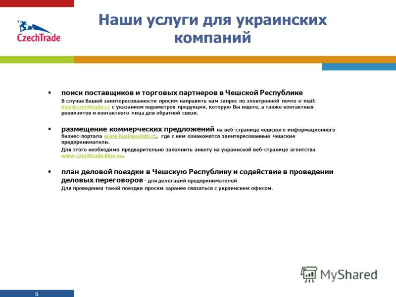 5 5 Наши услуги для украинских компаний поиск поставщиков и торговых партнеров в Чешской Республике В случае Вашей заинтересованности просим направить нам запрос по электронной почте e-mail: kiev@czechtrade.cz с указанием параметров продукции, котору